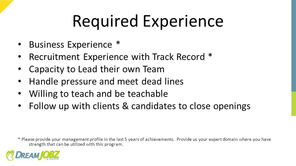 Required Experience Business Experience * Recruitment Experience with Track Record * Capacity to Lead their own Team Handle pressure and meet dead lines Willing to teach and be teachable Follow up with clients & candidates to close openings * Please provide your management profile in the last 5 years of achievements.