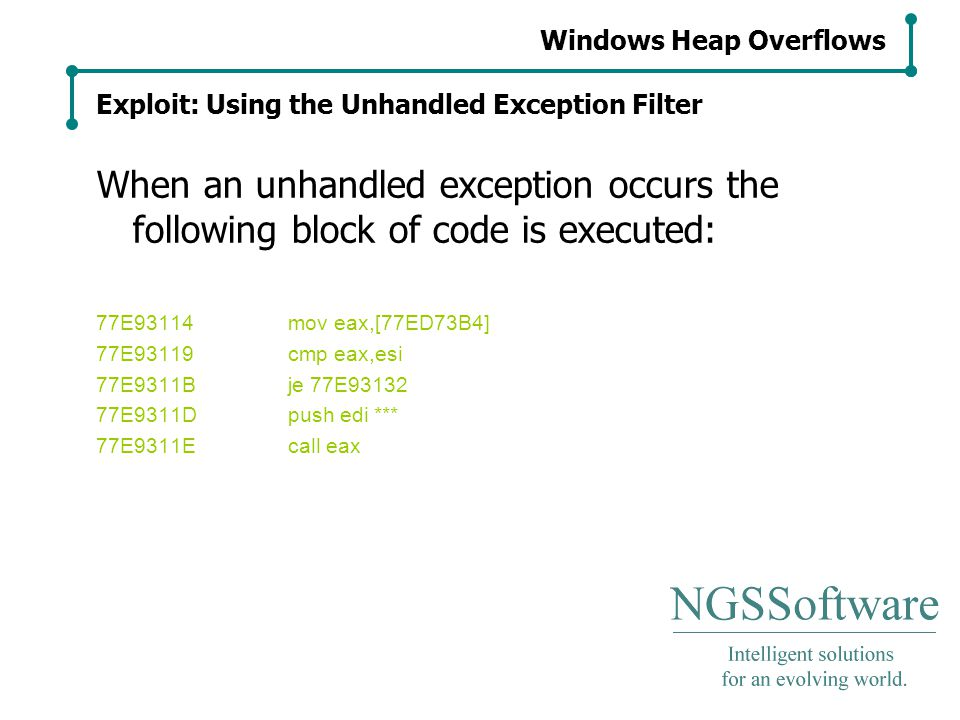 Windows Heap Overflows Exploit: Using the Unhandled Exception Filter When an unhandled exception occurs the following block of code is executed: 77E93114mov eax,[77ED73B4] 77E93119cmp eax,esi 77E9311Bje 77E93132 77E9311Dpush edi *** 77E9311Ecall eax