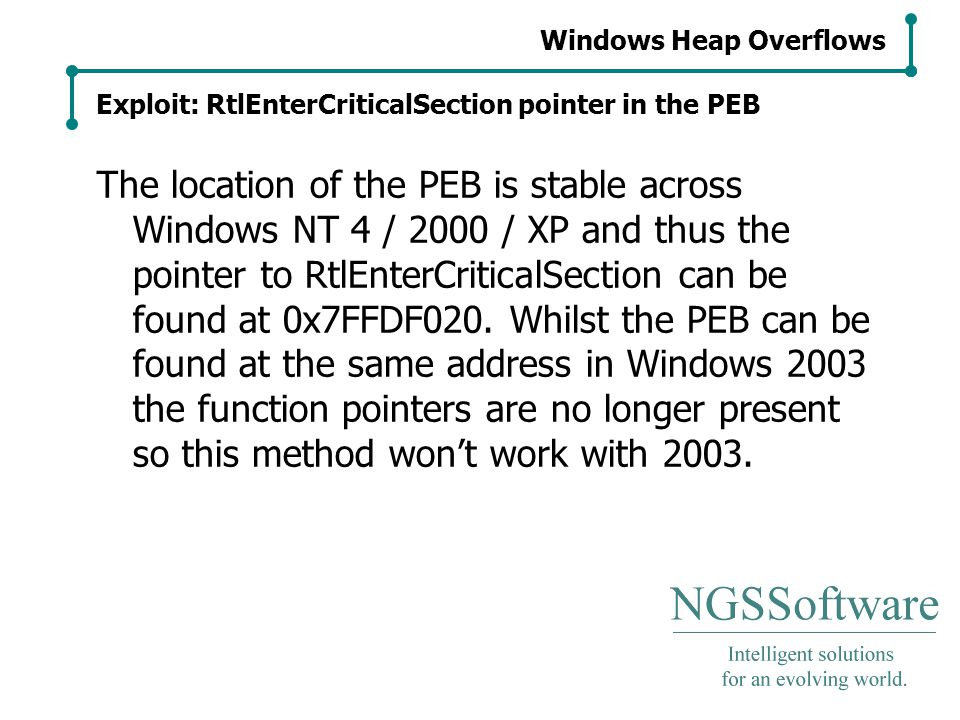 Windows Heap Overflows Exploit: RtlEnterCriticalSection pointer in the PEB The location of the PEB is stable across Windows NT 4 / 2000 / XP and thus the pointer to RtlEnterCriticalSection can be found at 0x7FFDF020.