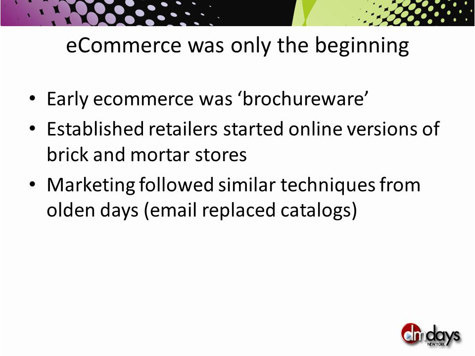 eCommerce was only the beginning Early ecommerce was 'brochureware' Established retailers started online versions of brick and mortar stores Marketing