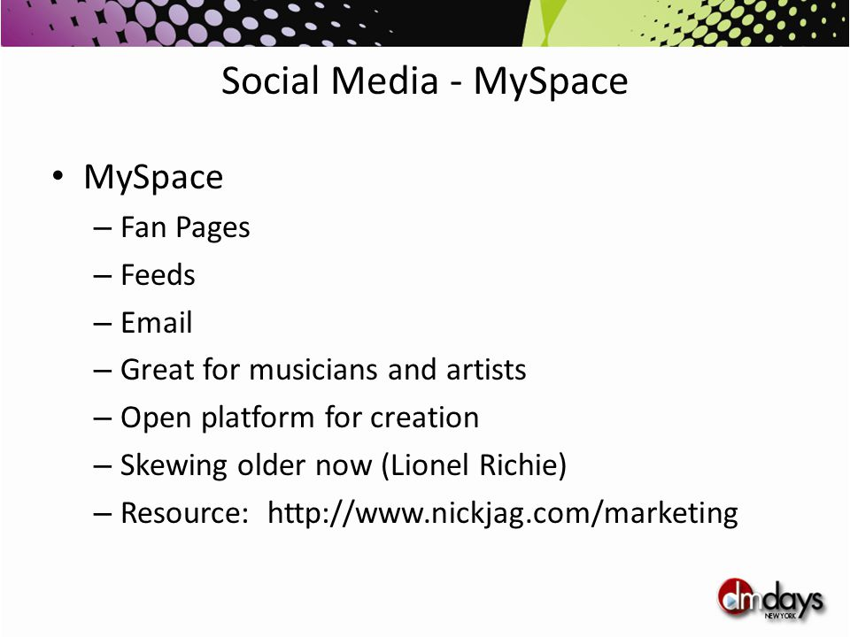 Social Media - MySpace MySpace – Fan Pages – Feeds – Email – Great for musicians and artists – Open platform for creation – Skewing older now (Lionel