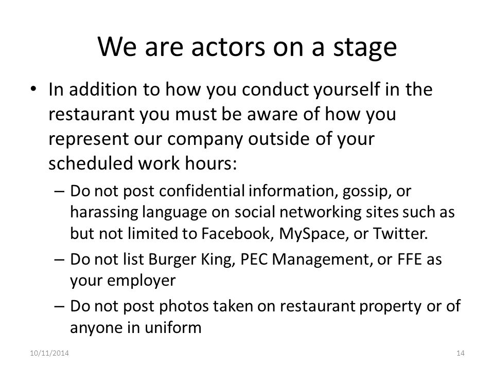 We are actors on a stage In addition to how you conduct yourself in the restaurant you must be aware of how you represent our company outside of your scheduled work hours: – Do not post confidential information, gossip, or harassing language on social networking sites such as but not limited to Facebook, MySpace, or Twitter.