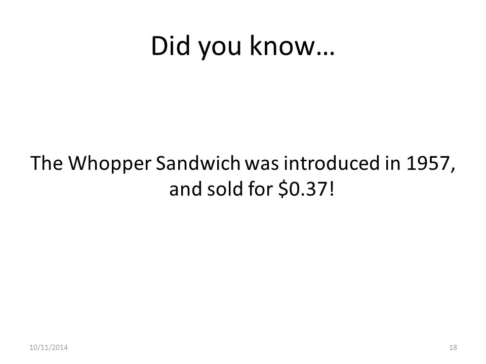 Did you know… The Whopper Sandwich was introduced in 1957, and sold for $0.37! 10/11/201418