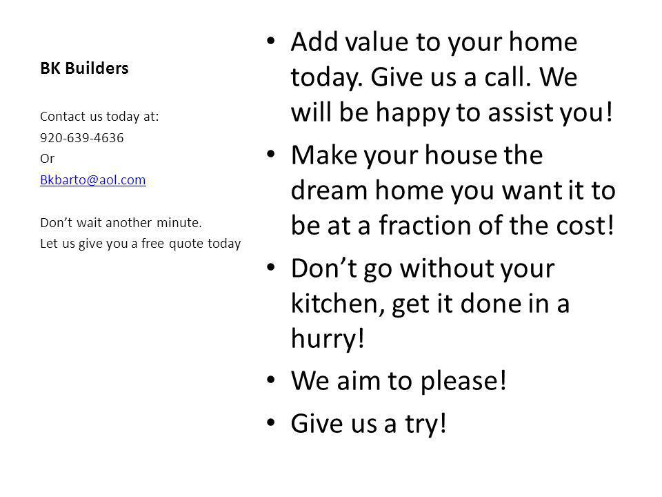 BK Builders Add value to your home today.Give us a call.