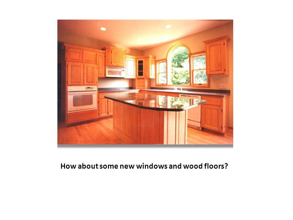 How about some new windows and wood floors?