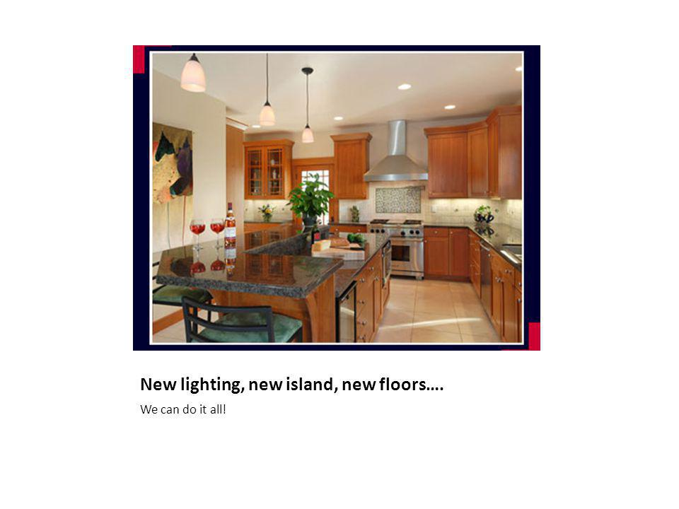 New lighting, new island, new floors…. We can do it all!