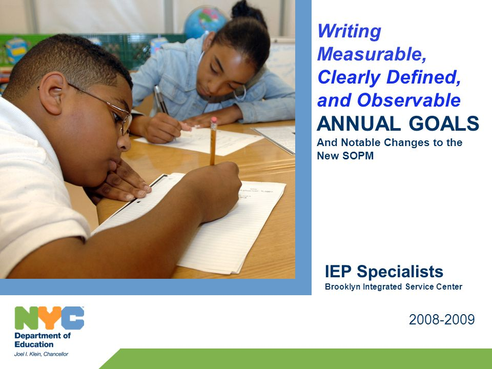 Writing Measurable, Clearly Defined, and Observable ANNUAL GOALS And Notable Changes to the New SOPM 2008-2009 IEP Specialists Brooklyn Integrated Ser