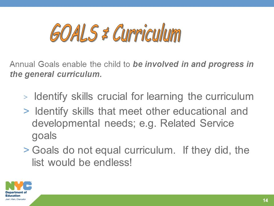 14 Annual Goals enable the child to be involved in and progress in the general curriculum. > Identify skills crucial for learning the curriculum > Ide