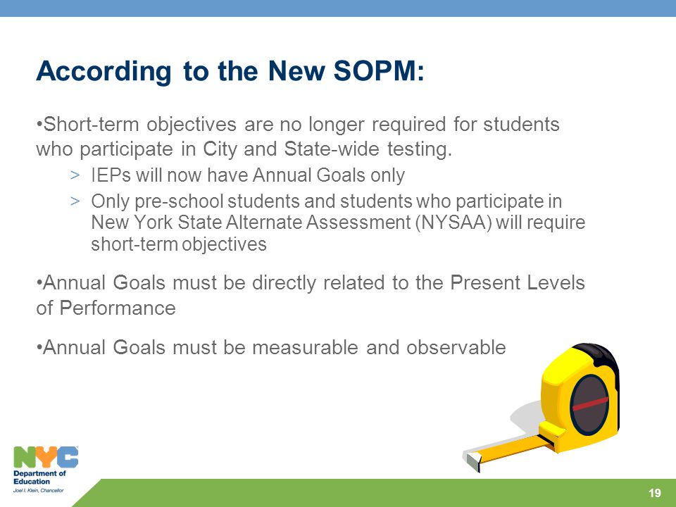 19 According to the New SOPM: Short-term objectives are no longer required for students who participate in City and State-wide testing. >IEPs will now