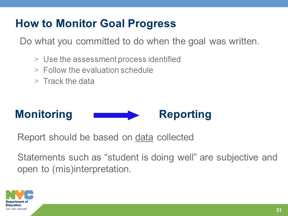 31 How to Monitor Goal Progress Do what you committed to do when the goal was written. >Use the assessment process identified >Follow the evaluation s