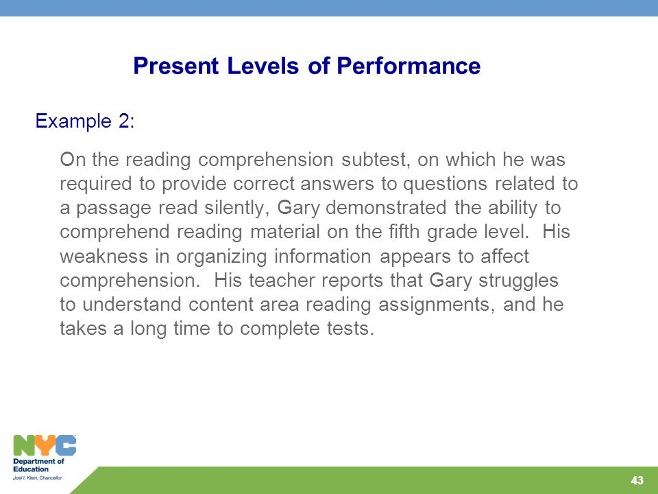 43 Present Levels of Performance Example 2: On the reading comprehension subtest, on which he was required to provide correct answers to questions rel