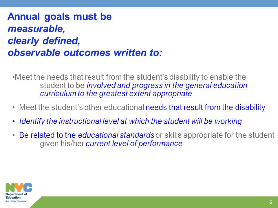 5 Annual goals must be measurable, clearly defined, observable outcomes written to: Meet the needs that result from the student's disability to enable