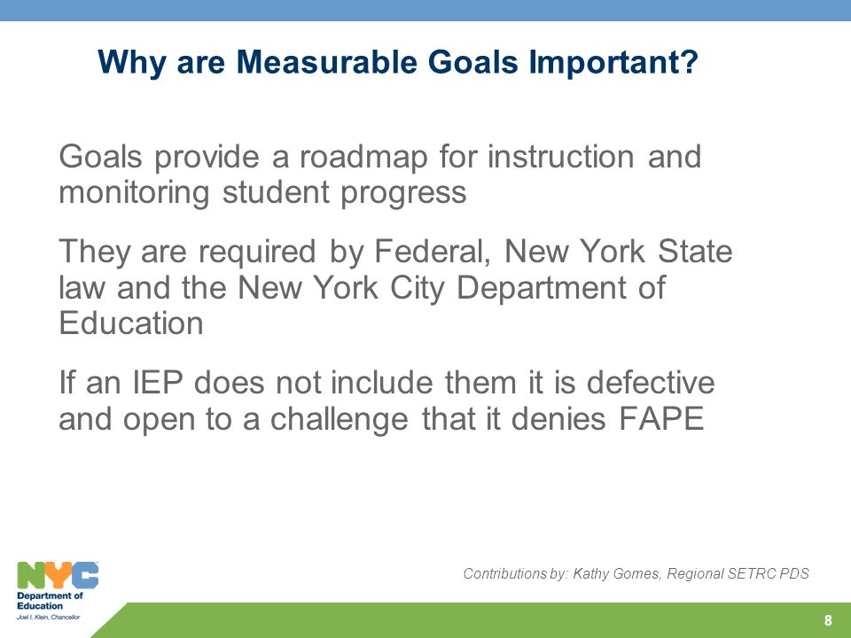 8 Why are Measurable Goals Important? Goals provide a roadmap for instruction and monitoring student progress They are required by Federal, New York S