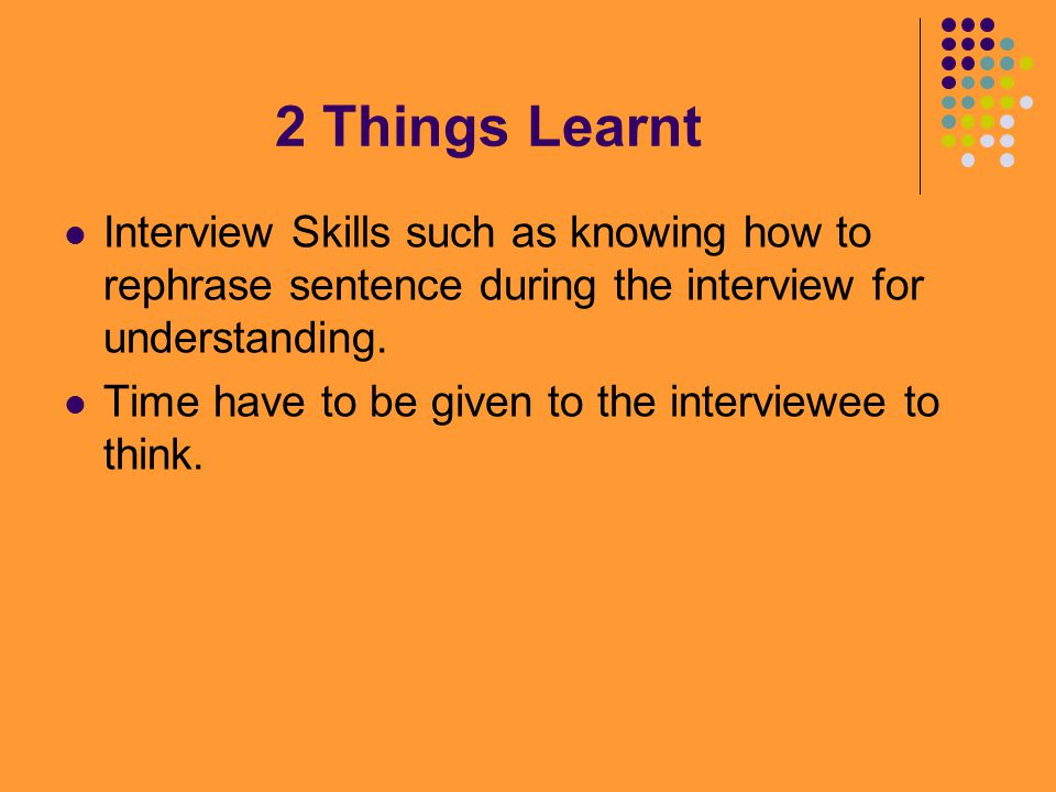 2 Things Learnt Interview Skills such as knowing how to rephrase sentence during the interview for understanding.