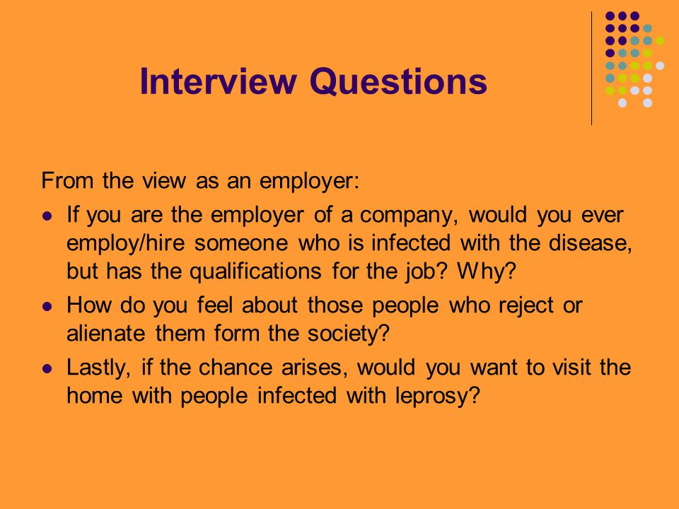 Interview Questions From the view as an employer: If you are the employer of a company, would you ever employ/hire someone who is infected with the disease, but has the qualifications for the job.
