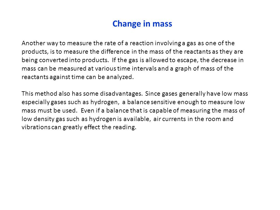 Change in mass Another way to measure the rate of a reaction involving a gas as one of the products, is to measure the difference in the mass of the r