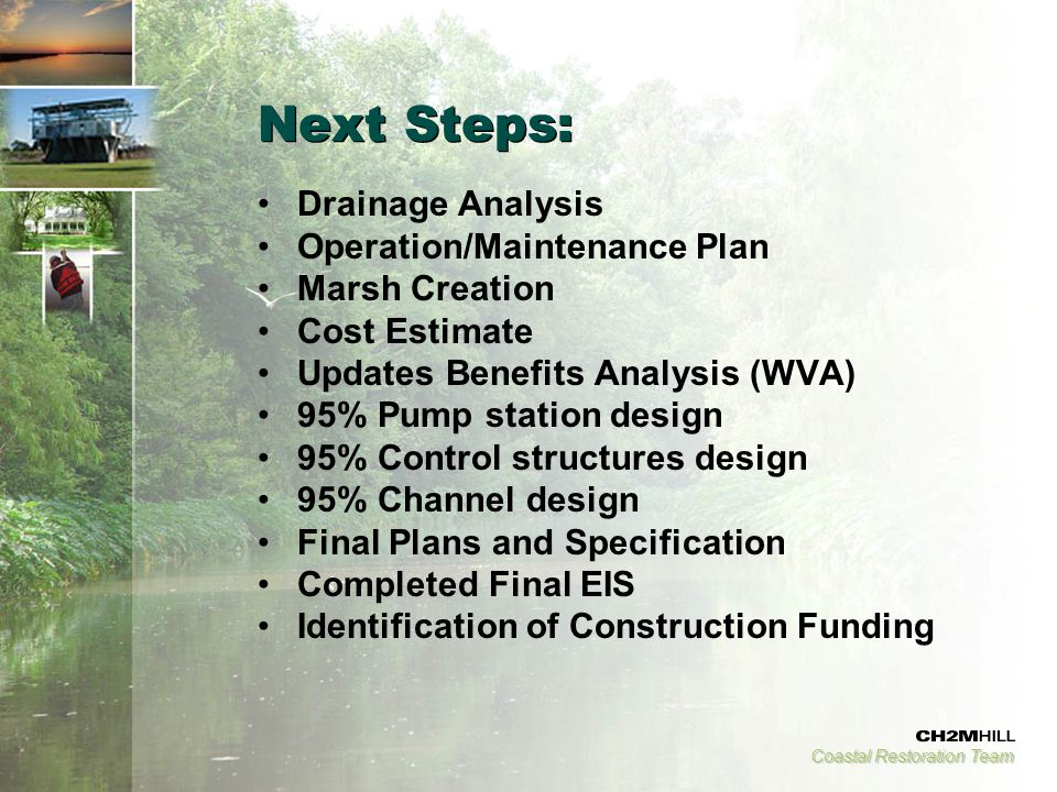 Coastal Restoration Team Next Steps: Drainage Analysis Operation/Maintenance Plan Marsh Creation Cost Estimate Updates Benefits Analysis (WVA) 95% Pump station design 95% Control structures design 95% Channel design Final Plans and Specification Completed Final EIS Identification of Construction Funding