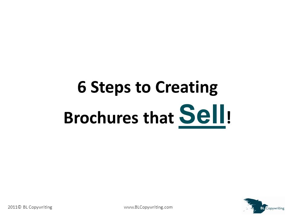 2011© BL Copywritingwww.BLCopywriting.com 6 Steps to Creating Brochures that Sell !
