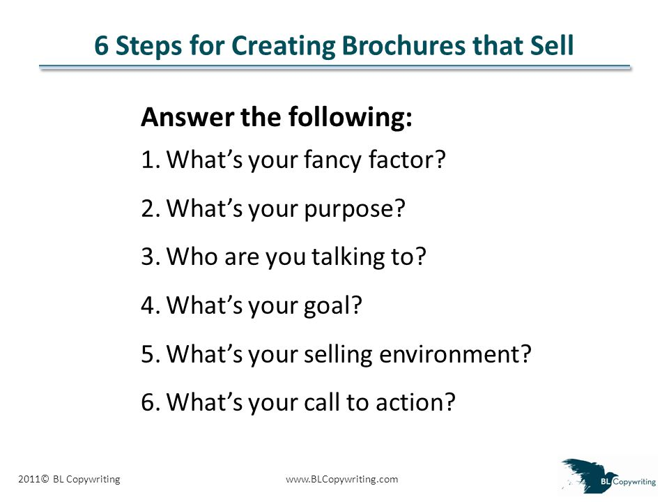 2011© BL Copywritingwww.BLCopywriting.com 6 Steps for Creating Brochures that Sell 1.What's your fancy factor.