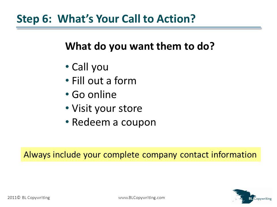 2011© BL Copywritingwww.BLCopywriting.com Step 6: What's Your Call to Action.