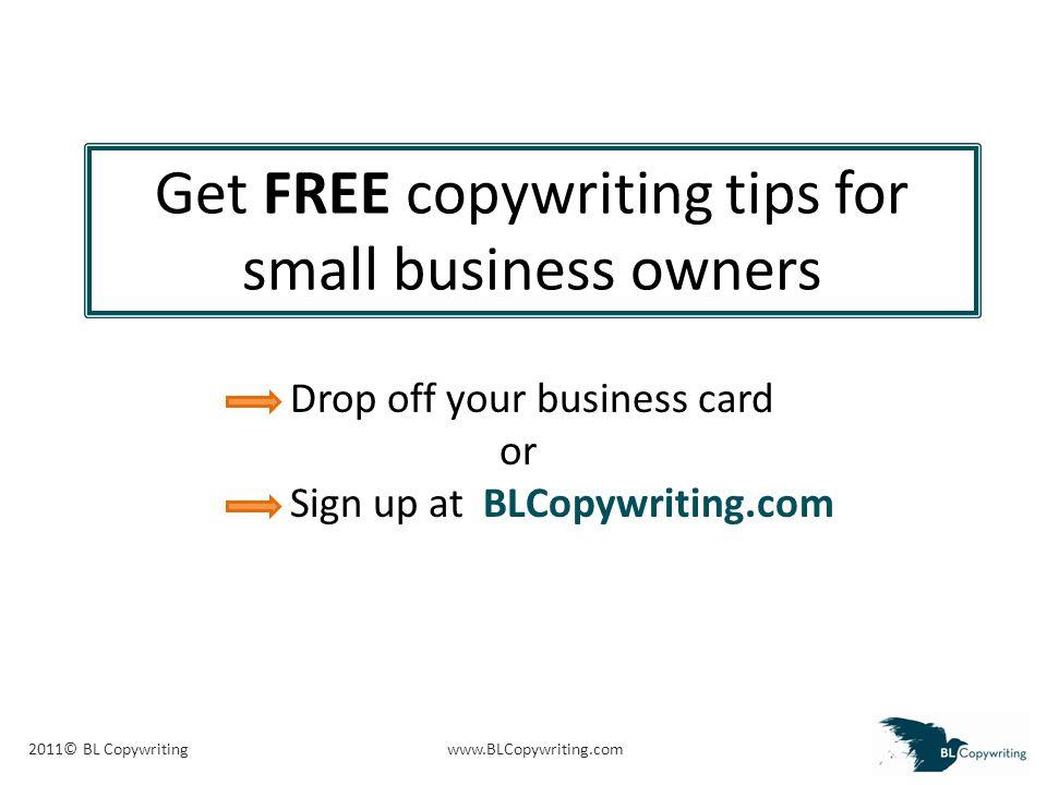 2011© BL Copywritingwww.BLCopywriting.com Get FREE copywriting tips for small business owners Drop off your business card or Sign up at BLCopywriting.com