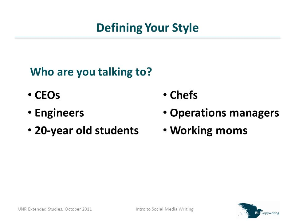 Defining Your Style UNR Extended Studies, October 2011Intro to Social Media Writing CEOs Chefs Engineers Operations managers 20-year old students Working moms Who are you talking to