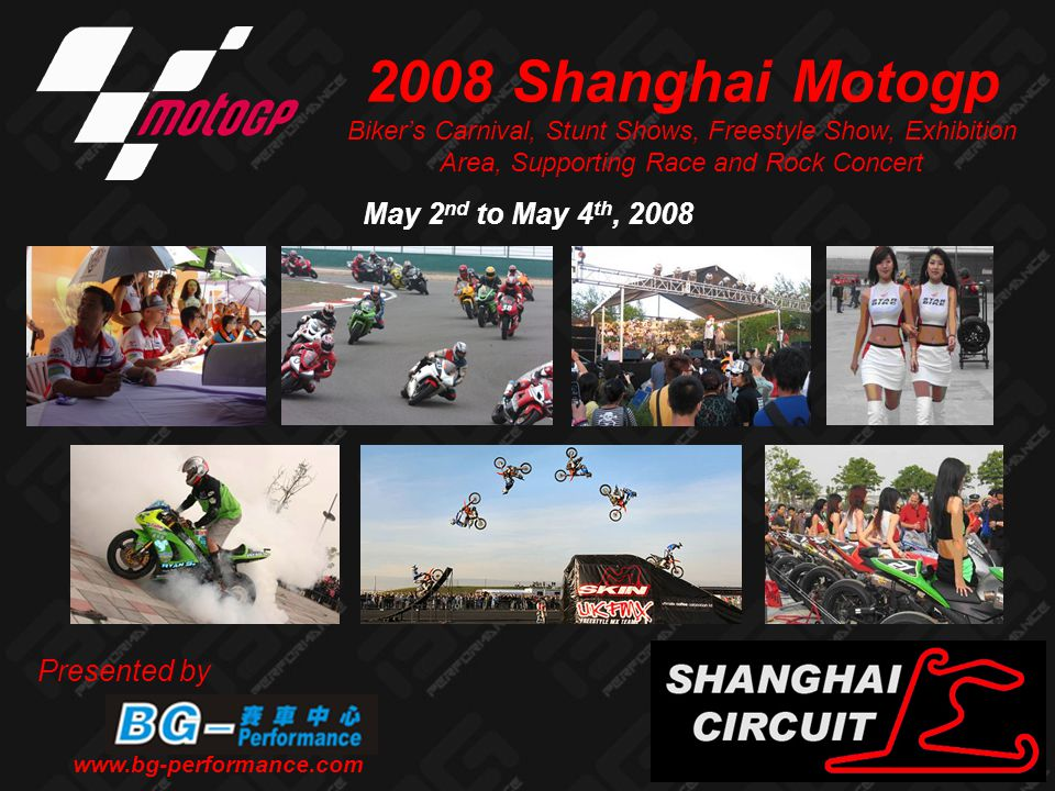 Table of Contents 1.What is MotogpPage 3 2.Motogp in ChinaPage 4-5 3.Why Get Involved?Page 6-7 4.BG Motogp EventsPage 8-9 1.Motogp Support RacePage 10-11 2.China Riders' Carnival and GatheringPage 12-13 3.BG's Pro Stunt ShowPage 14-15 4.Freestyle Jumping Competition and ShowPage 16-17 5.2 Wheels product Exposition and Display Area Page 18 6.Rock Concert and Band CompetitionPage 19 5.Shanghai Motogp Media CoveragePage 20-23 6.