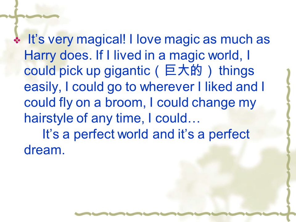  It's very magical. I love magic as much as Harry does.