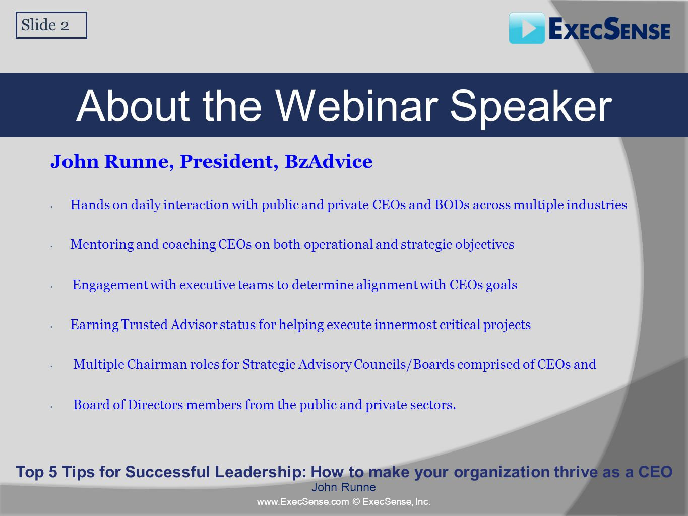 Slide 2 Top 5 Tips for Successful Leadership: How to make your organization thrive as a CEO John Runne www.ExecSense.com © ExecSense, Inc. About the W