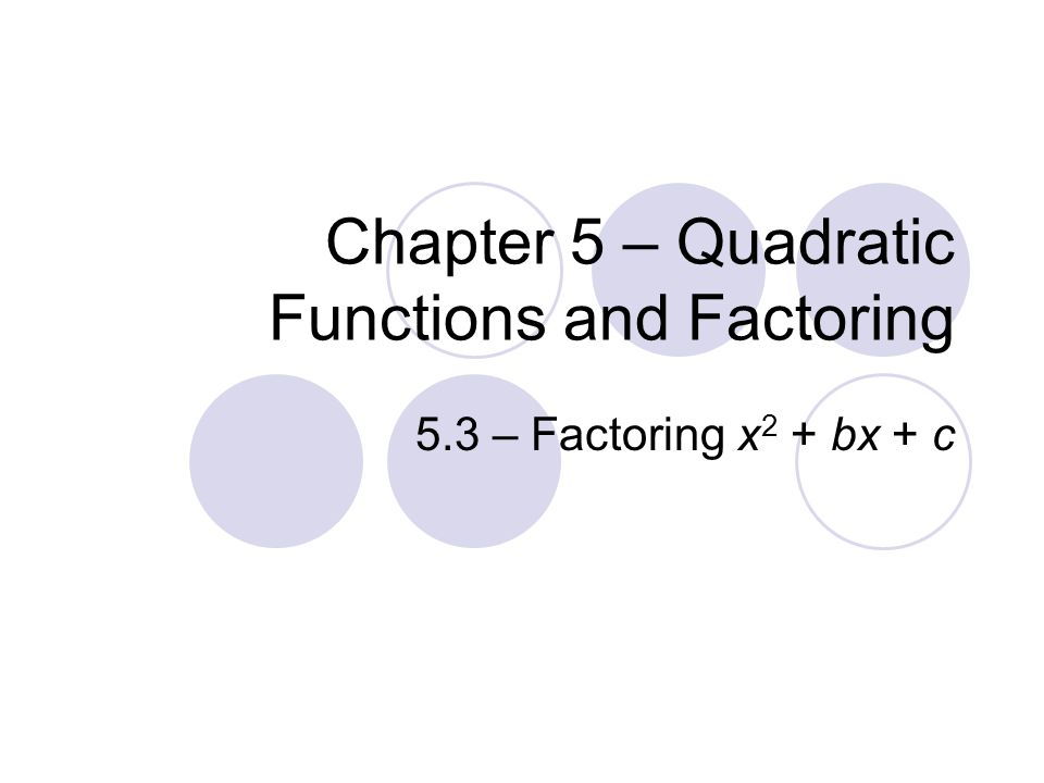 Chapter 5 – Quadratic Functions and Factoring 5.3 – Factoring x 2 + bx + c