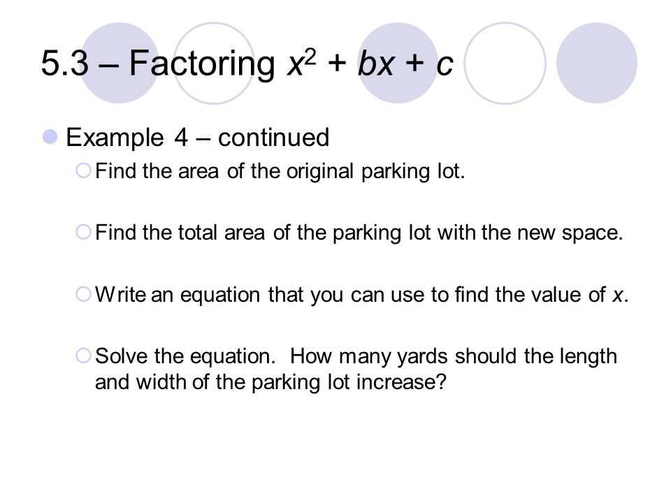 5.3 – Factoring x 2 + bx + c Example 4 – continued  Find the area of the original parking lot.  Find the total area of the parking lot with the new