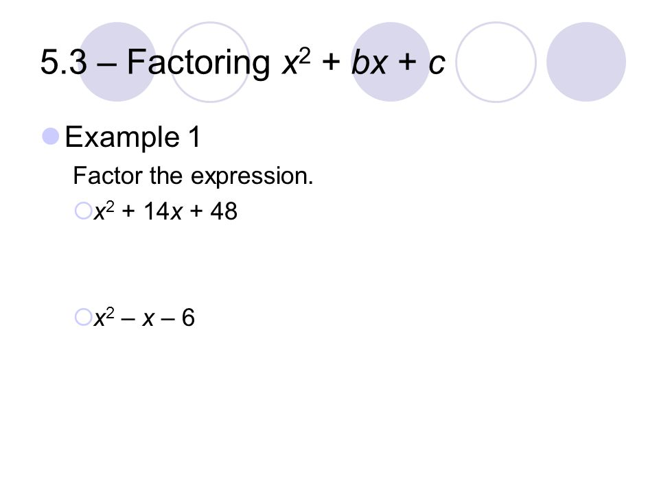 5.3 – Factoring x 2 + bx + c Example 1 Factor the expression.  x 2 + 14x + 48  x 2 – x – 6