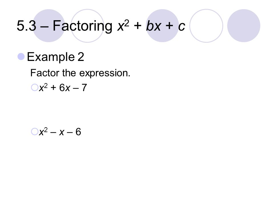 5.3 – Factoring x 2 + bx + c Example 2 Factor the expression.  x 2 + 6x – 7  x 2 – x – 6