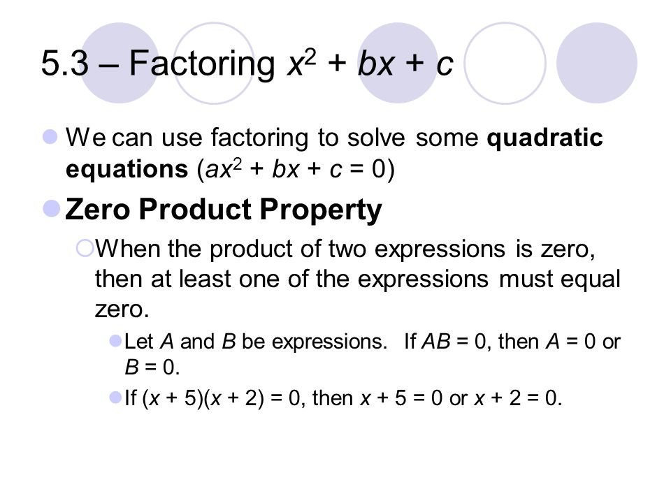 5.3 – Factoring x 2 + bx + c We can use factoring to solve some quadratic equations (ax 2 + bx + c = 0) Zero Product Property  When the product of tw