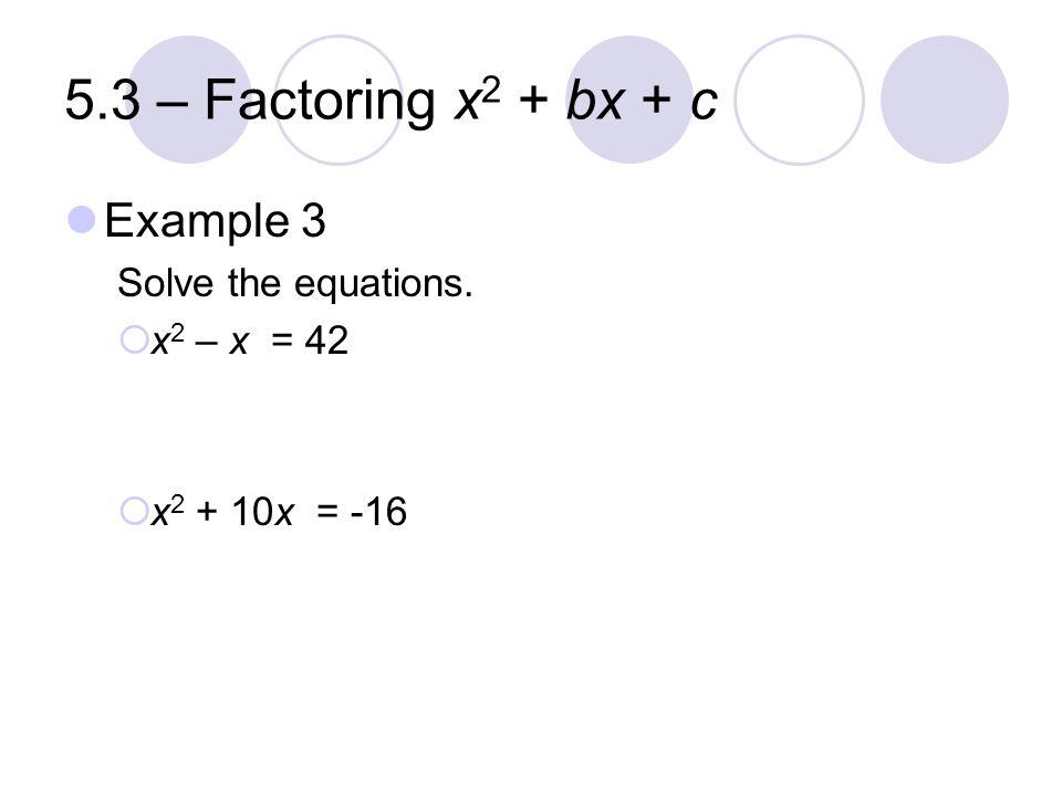 5.3 – Factoring x 2 + bx + c Example 3 Solve the equations.  x 2 – x = 42  x 2 + 10x = -16