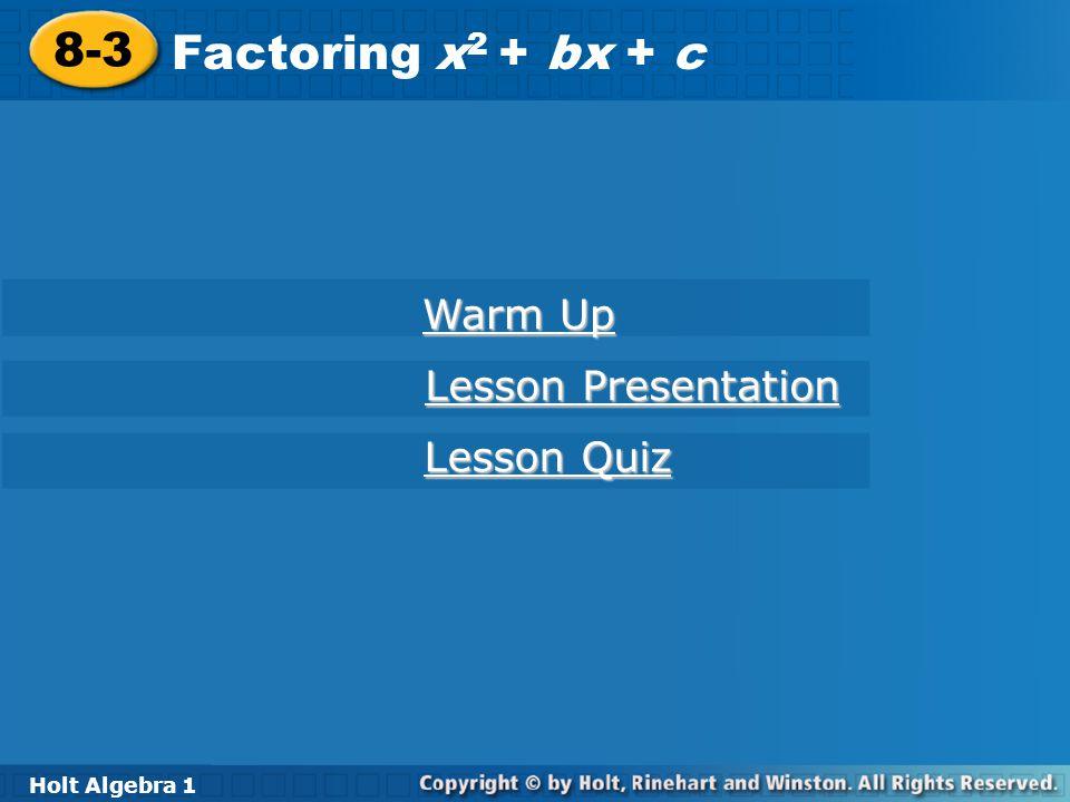8-3 Factoring x 2 + bx + c Holt Algebra 1 Warm Up Warm Up Lesson Presentation Lesson Presentation Lesson Quiz Lesson Quiz