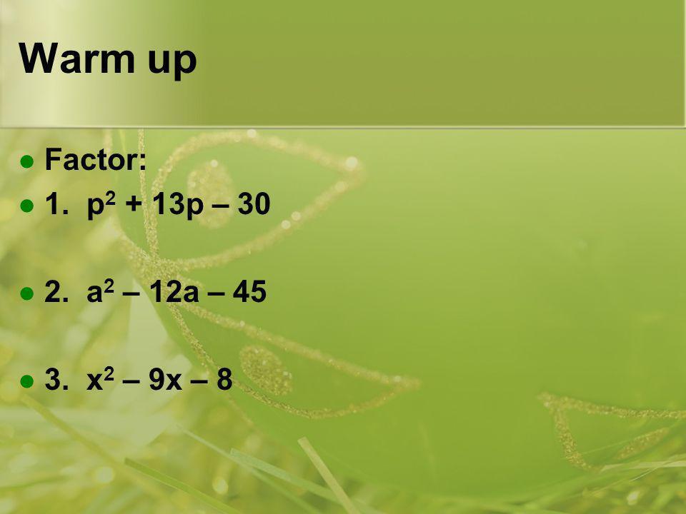 Warm up Factor: 1. p 2 + 13p – 30 2. a 2 – 12a – 45 3. x 2 – 9x – 8