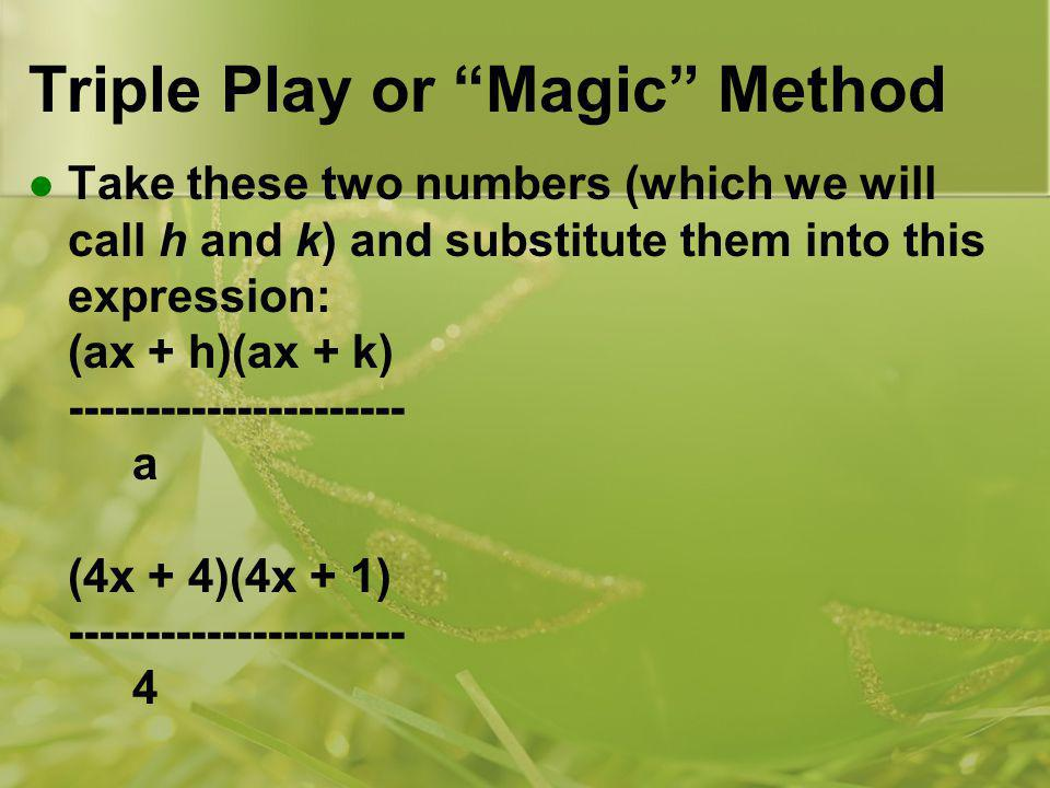 Triple Play or Magic Method Take these two numbers (which we will call h and k) and substitute them into this expression: (ax + h)(ax + k) ---------------------- a (4x + 4)(4x + 1) ---------------------- 4