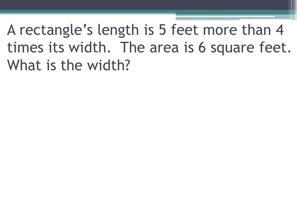 A rectangle's length is 5 feet more than 4 times its width. The area is 6 square feet. What is the width?