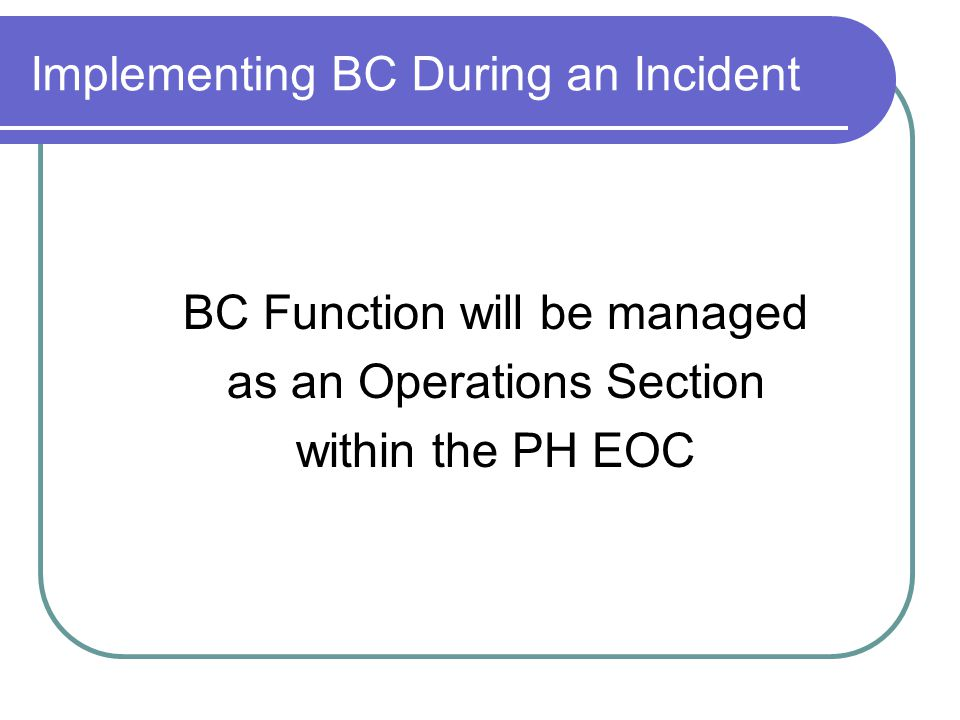 Implementing BC During an Incident BC Function will be managed as an Operations Section within the PH EOC