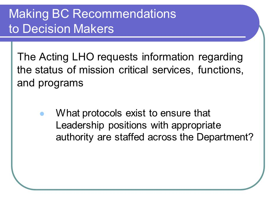 Making BC Recommendations to Decision Makers The Acting LHO requests information regarding the status of mission critical services, functions, and programs What protocols exist to ensure that Leadership positions with appropriate authority are staffed across the Department?