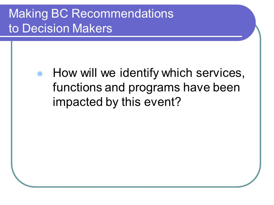Making BC Recommendations to Decision Makers How will we identify which services, functions and programs have been impacted by this event?