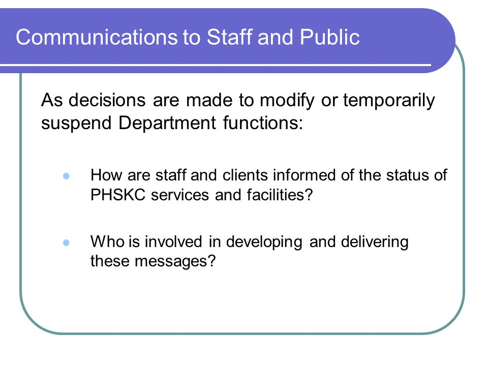 Communications to Staff and Public As decisions are made to modify or temporarily suspend Department functions: How are staff and clients informed of the status of PHSKC services and facilities.