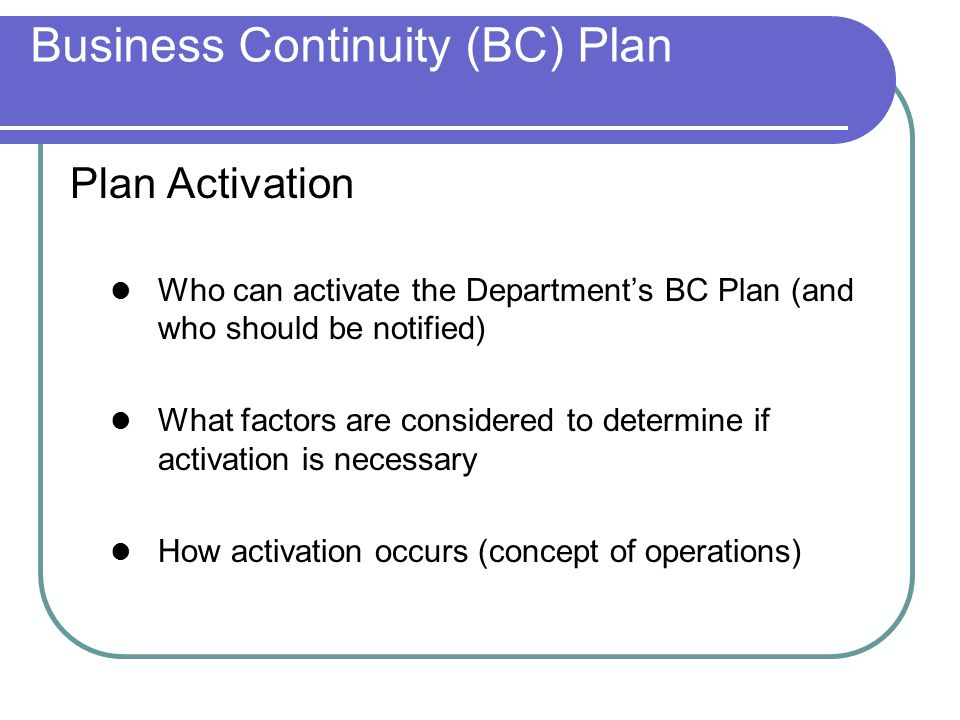 Business Continuity (BC) Plan Plan Activation Who can activate the Department's BC Plan (and who should be notified) What factors are considered to determine if activation is necessary How activation occurs (concept of operations)