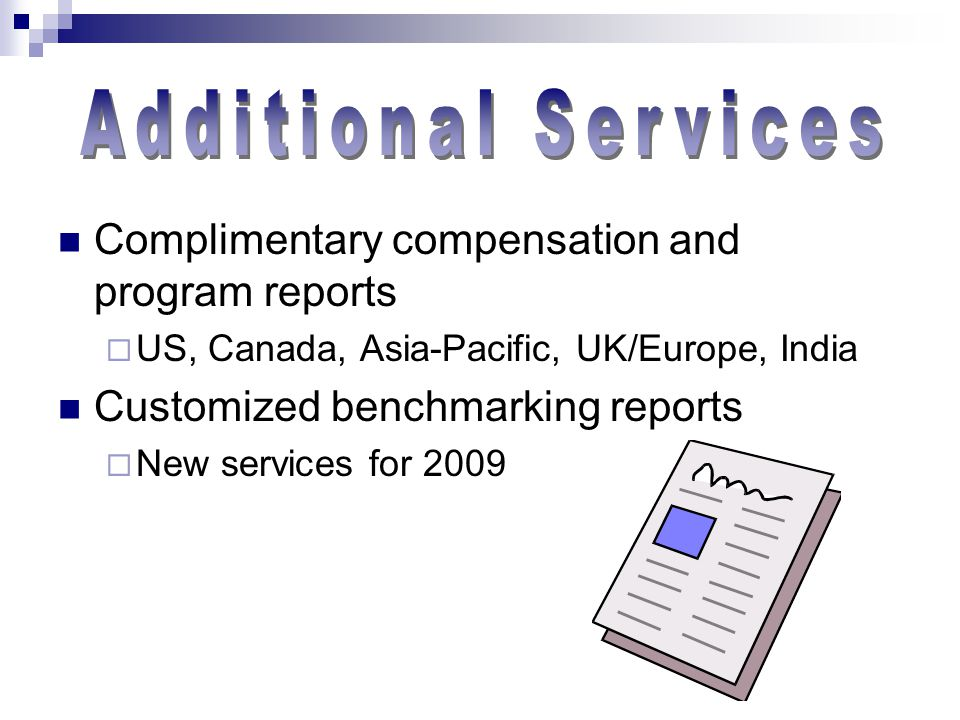 Complimentary compensation and program reports  US, Canada, Asia-Pacific, UK/Europe, India Customized benchmarking reports  New services for 2009