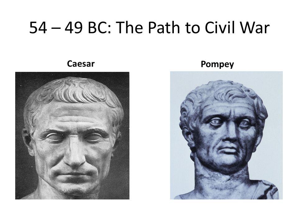 54 – 49 BC: The Path to Civil War Caesar Pompey