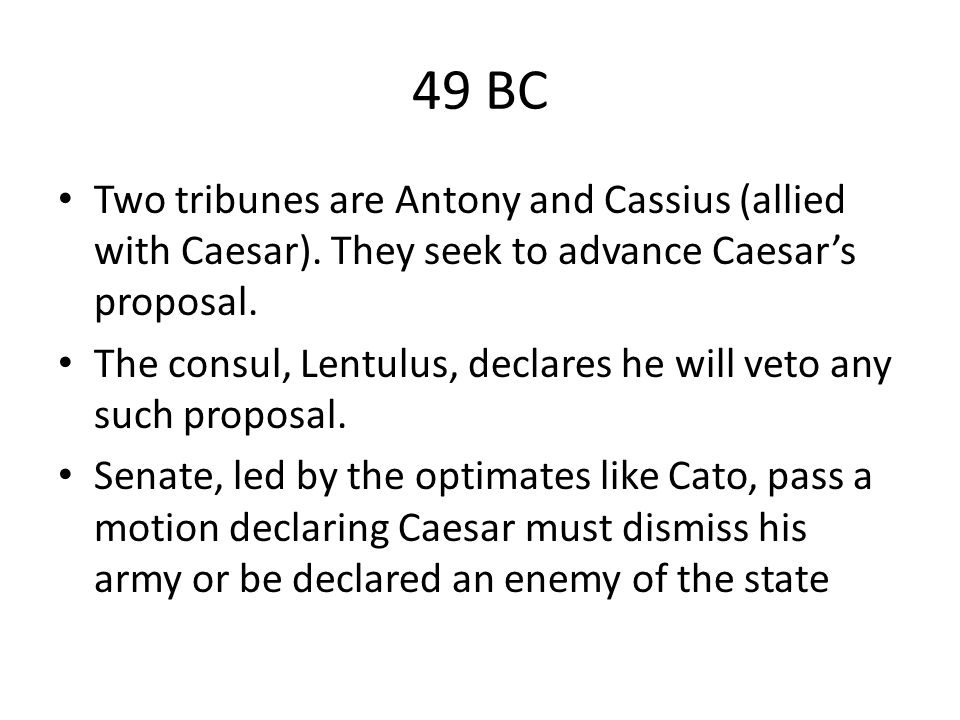 49 BC Two tribunes are Antony and Cassius (allied with Caesar). They seek to advance Caesar's proposal. The consul, Lentulus, declares he will veto an