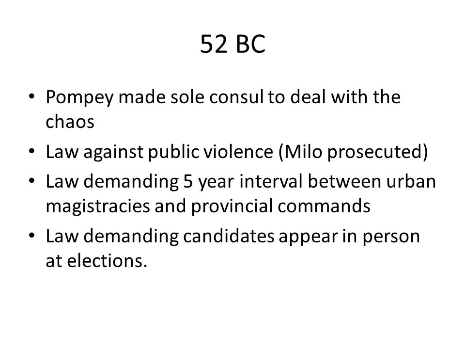 52 BC Pompey made sole consul to deal with the chaos Law against public violence (Milo prosecuted) Law demanding 5 year interval between urban magistr