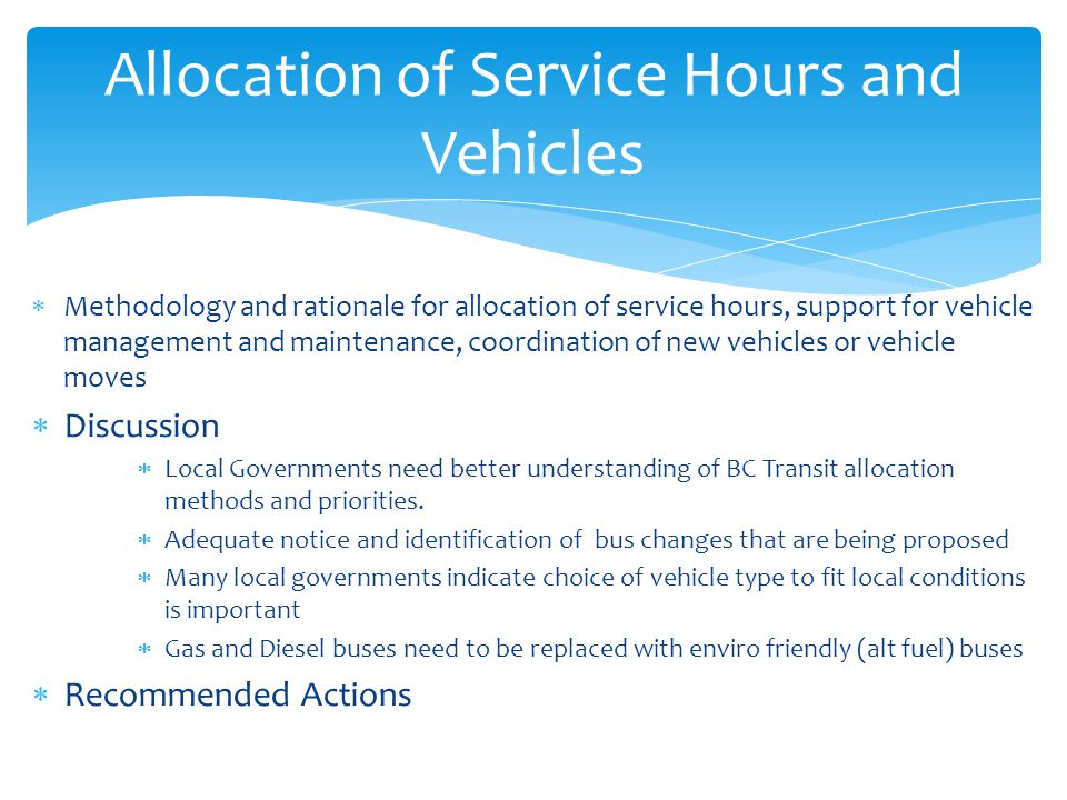  Methodology and rationale for allocation of service hours, support for vehicle management and maintenance, coordination of new vehicles or vehicle moves  Discussion  Local Governments need better understanding of BC Transit allocation methods and priorities.