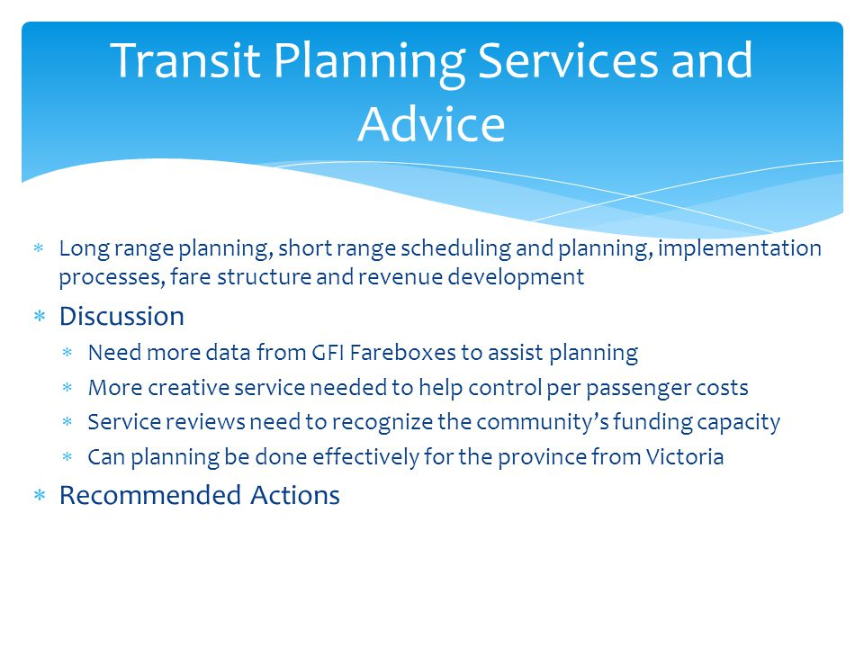  Long range planning, short range scheduling and planning, implementation processes, fare structure and revenue development  Discussion  Need more data from GFI Fareboxes to assist planning  More creative service needed to help control per passenger costs  Service reviews need to recognize the community's funding capacity  Can planning be done effectively for the province from Victoria  Recommended Actions Transit Planning Services and Advice